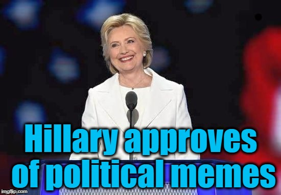 Hillary | Hillary approves of political memes | image tagged in hillary | made w/ Imgflip meme maker
