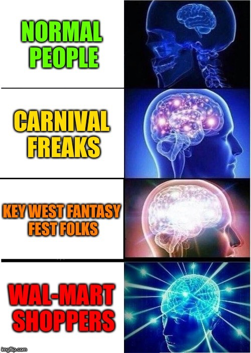 . | image tagged in memes,expanding brain,wal-mart shoppers,fantasy fest,csrnival workers,funny memes | made w/ Imgflip meme maker