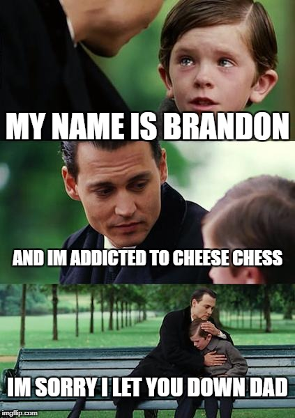 Finding Neverland Meme | MY NAME IS BRANDON AND IM ADDICTED TO CHEESE CHESS IM SORRY I LET YOU DOWN DAD | image tagged in memes,finding neverland | made w/ Imgflip meme maker