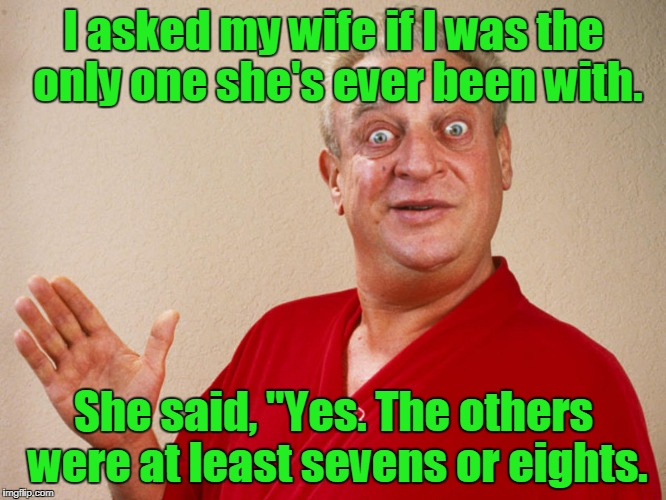 "I asked my wife if I was the only one she's ever been with. She said, ""Yes. The others were at least sevens or eights. 
