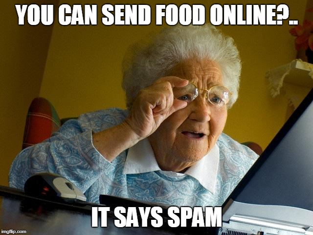 Grandma Finds The Internet Meme | YOU CAN SEND FOOD ONLINE?.. IT SAYS SPAM | image tagged in memes,grandma finds the internet | made w/ Imgflip meme maker