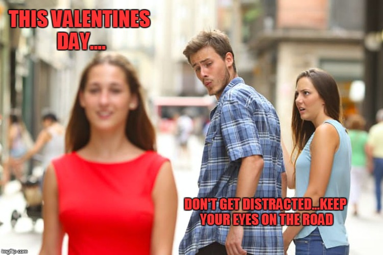 Distracted Boyfriend Meme | THIS VALENTINES DAY.... DON'T GET DISTRACTED...KEEP YOUR EYES ON THE ROAD | image tagged in memes,distracted boyfriend | made w/ Imgflip meme maker
