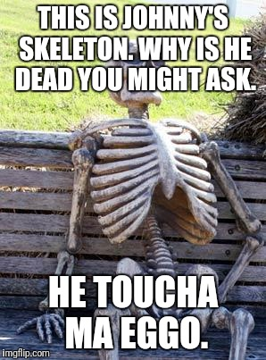 Waiting Skeleton Meme | THIS IS JOHNNY'S SKELETON. WHY IS HE DEAD YOU MIGHT ASK. HE TOUCHA MA EGGO. | image tagged in memes,waiting skeleton | made w/ Imgflip meme maker