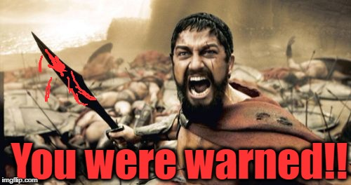 Sparta Leonidas Meme | You were warned!! | image tagged in memes,sparta leonidas | made w/ Imgflip meme maker