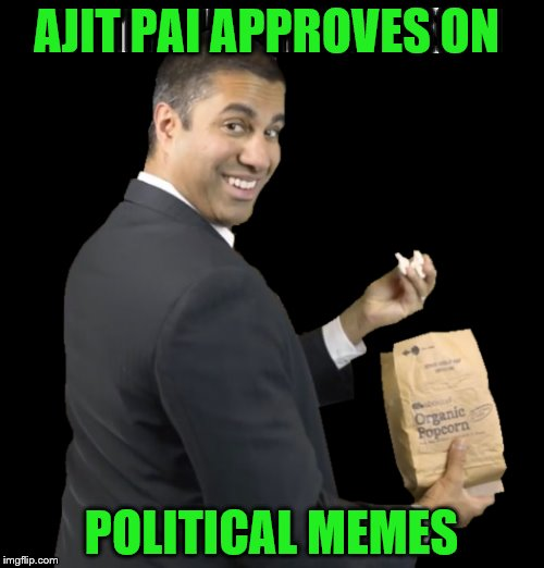 AJIT PAI APPROVES ON POLITICAL MEMES | made w/ Imgflip meme maker