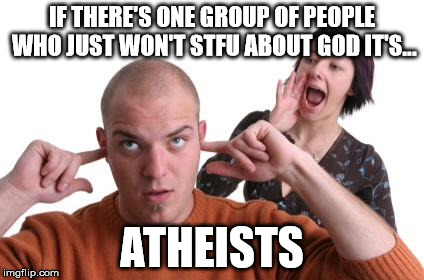 Atheists | IF THERE'S ONE GROUP OF PEOPLE WHO JUST WON'T STFU ABOUT GOD IT'S... ATHEISTS | image tagged in nagging wife,atheists,god,stfu | made w/ Imgflip meme maker