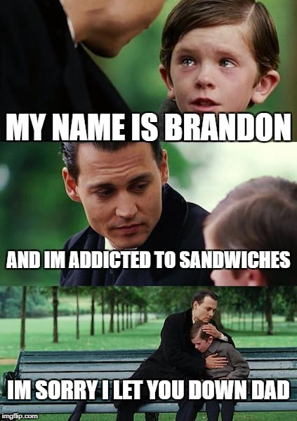 Finding Neverland Meme | MY NAME IS BRANDON AND IM ADDICTED TO SANDWICHES IM SORRY I LET YOU DOWN DAD | image tagged in memes,finding neverland | made w/ Imgflip meme maker