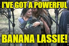 I'VE GOT A POWERFUL BANANA LASSIE! | made w/ Imgflip meme maker