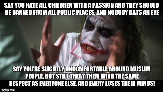 Based on true events | SAY YOU HATE ALL CHILDREN WITH A PASSION AND THEY SHOULD BE BANNED FROM ALL PUBLIC PLACES, AND NOBODY BATS AN EYE SAY YOU'RE SLIGHTLY UNCOMF | image tagged in memes,and everybody loses their minds,controversial | made w/ Imgflip meme maker