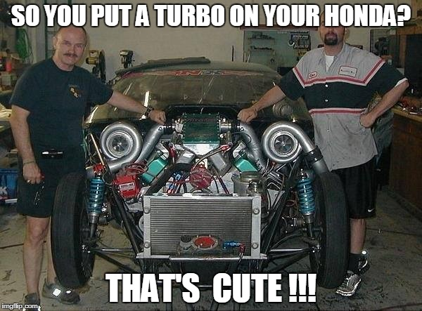 That's Cute ! | SO YOU PUT A TURBO ON YOUR HONDA? THAT'S  CUTE !!! | image tagged in twin turbo,pro street,racecar,hot rod,tweaked,drag racing | made w/ Imgflip meme maker