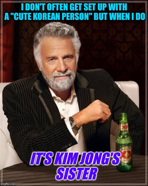 "The Most Interesting Man In The World Meme | I DON'T OFTEN GET SET UP WITH A ""CUTE KOREAN PERSON"" BUT WHEN I DO IT'S KIM JONG'S SISTER 