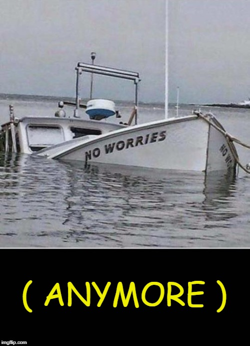 Boats are headaches  | ( ANYMORE ) | image tagged in no worries,boat,sinking | made w/ Imgflip meme maker