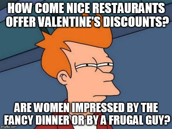 Futurama Fry Meme | HOW COME NICE RESTAURANTS OFFER VALENTINE'S DISCOUNTS? ARE WOMEN IMPRESSED BY THE FANCY DINNER OR BY A FRUGAL GUY? | image tagged in memes,futurama fry | made w/ Imgflip meme maker