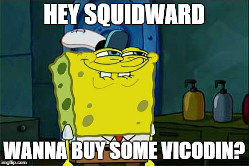 Dont You Squidward Meme | HEY SQUIDWARD WANNA BUY SOME VICODIN? | image tagged in memes,dont you squidward | made w/ Imgflip meme maker