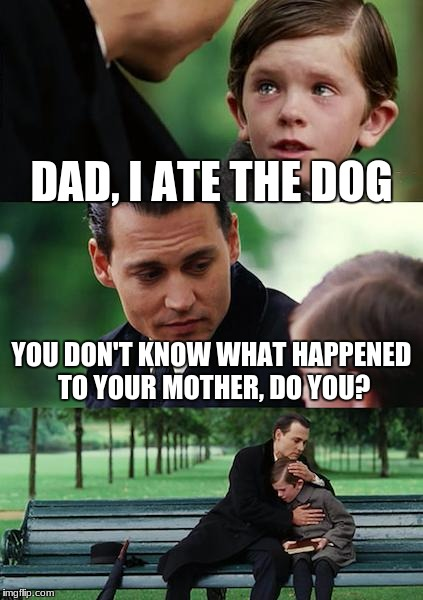 Finding Neverland Meme | DAD, I ATE THE DOG YOU DON'T KNOW WHAT HAPPENED TO YOUR MOTHER, DO YOU? | image tagged in memes,finding neverland | made w/ Imgflip meme maker