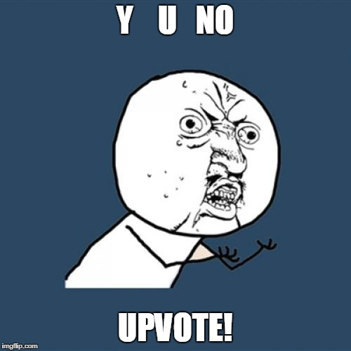 Y U No Meme | Y    U   NO UPVOTE! | image tagged in memes,y u no | made w/ Imgflip meme maker