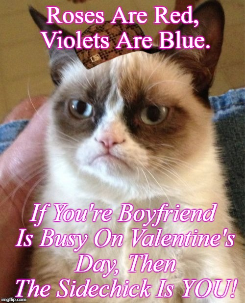 A Grumpy Valentine's Day  | Roses Are Red, Violets Are Blue. If You're Boyfriend Is Busy On Valentine's Day, Then The Sidechick Is YOU! | image tagged in memes,grumpy cat,scumbag,valentine's day,sidechick | made w/ Imgflip meme maker