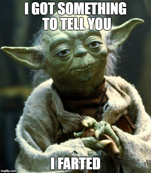 Nasty Yoda | I GOT SOMETHING TO TELL YOU I FARTED | image tagged in memes,star wars yoda | made w/ Imgflip meme maker