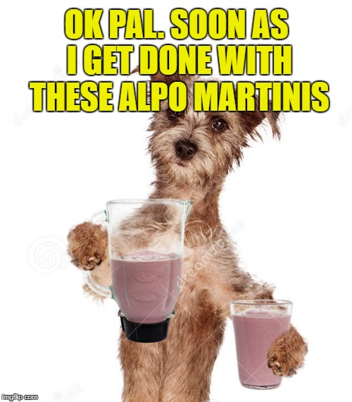 OK PAL. SOON AS I GET DONE WITH THESE ALPO MARTINIS | made w/ Imgflip meme maker