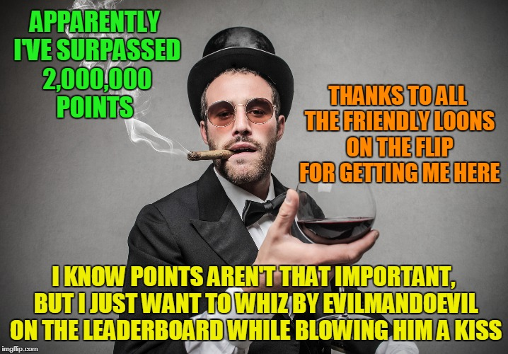 thanks to all the dearly deleted, who've contributed more than they know, and a shout out to Masqurade for a pooload of points | APPARENTLY I'VE SURPASSED 2,000,000 POINTS I KNOW POINTS AREN'T THAT IMPORTANT, BUT I JUST WANT TO WHIZ BY EVILMANDOEVIL ON THE LEADERBOARD  | image tagged in memes,imgflip points,points,thanks,kenj | made w/ Imgflip meme maker