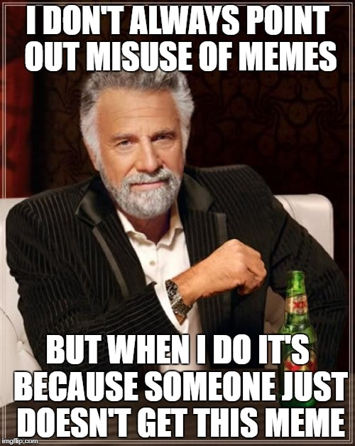 The Most Interesting Man In The World Meme | I DON'T ALWAYS POINT OUT MISUSE OF MEMES BUT WHEN I DO IT'S BECAUSE SOMEONE JUST DOESN'T GET THIS MEME | image tagged in memes,the most interesting man in the world | made w/ Imgflip meme maker