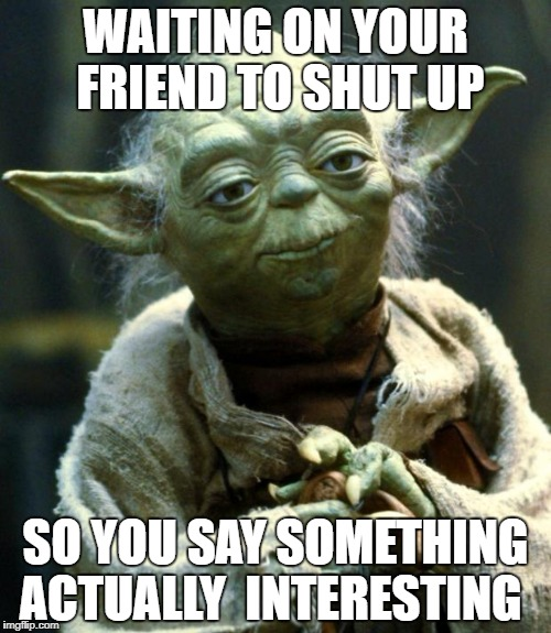 Star Wars Yoda | WAITING ON YOUR FRIEND TO SHUT UP SO YOU SAY SOMETHING ACTUALLY  INTERESTING | image tagged in memes,star wars yoda | made w/ Imgflip meme maker