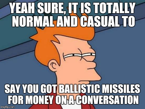 Futurama Fry Meme | YEAH SURE, IT IS TOTALLY NORMAL AND CASUAL TO SAY YOU GOT BALLISTIC MISSILES FOR MONEY ON A CONVERSATION | image tagged in memes,futurama fry | made w/ Imgflip meme maker