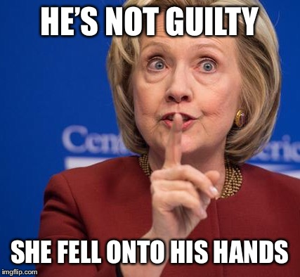 Hillary Shhhh | HE'S NOT GUILTY SHE FELL ONTO HIS HANDS | image tagged in hillary shhhh | made w/ Imgflip meme maker