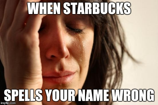 First World Problems Meme | WHEN STARBUCKS SPELLS YOUR NAME WRONG | image tagged in memes,first world problems | made w/ Imgflip meme maker