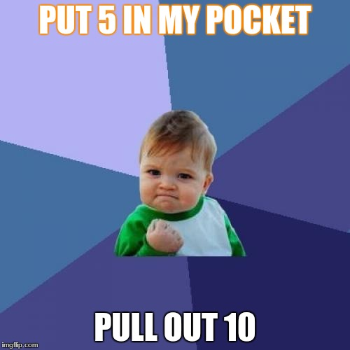 Success Kid Meme | PUT 5 IN MY POCKET PULL OUT 10 | image tagged in memes,success kid | made w/ Imgflip meme maker