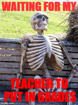 Waiting Skeleton Meme | WAITING FOR MY TEACHER TO PUT IN GRADES | image tagged in memes,waiting skeleton | made w/ Imgflip meme maker