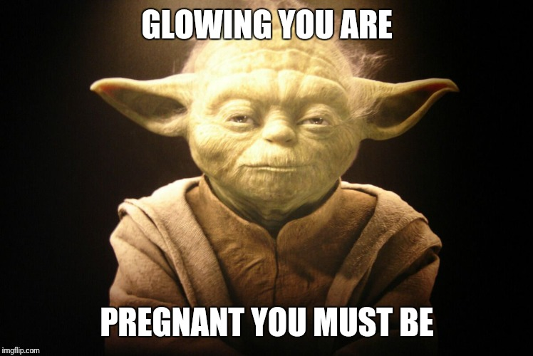 GLOWING YOU ARE PREGNANT YOU MUST BE | image tagged in yoda,glowing  smiling | made w/ Imgflip meme maker