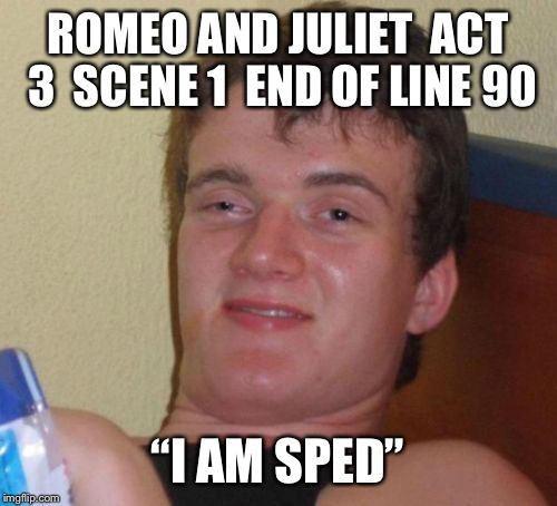 "Actually In the script  | ROMEO AND JULIET ACT 3 SCENE 1 END OF LINE 90 ""I AM SPED"" 