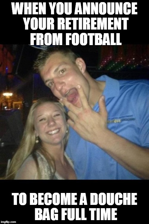 WHEN YOU ANNOUNCE YOUR RETIREMENT FROM FOOTBALL TO BECOME A DOUCHE BAG FULL TIME | image tagged in gronk | made w/ Imgflip meme maker