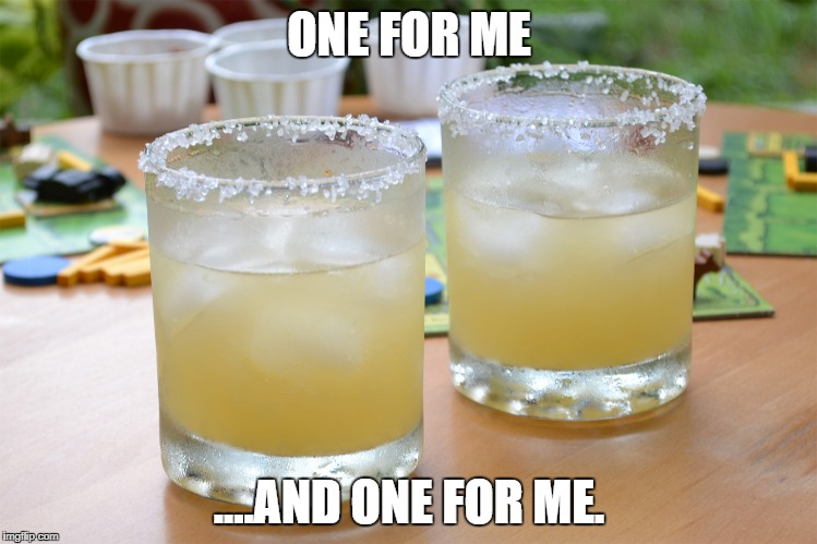 ONE FOR ME ....AND ONE FOR ME. | image tagged in margarita | made w/ Imgflip meme maker
