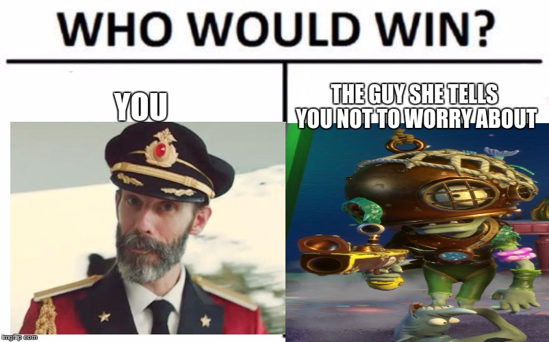 YOU THE GUY SHE TELLS YOU NOT TO WORRY ABOUT | image tagged in who would win,scuba soldier,memes,you vs the guy she tells you not to worry about | made w/ Imgflip meme maker