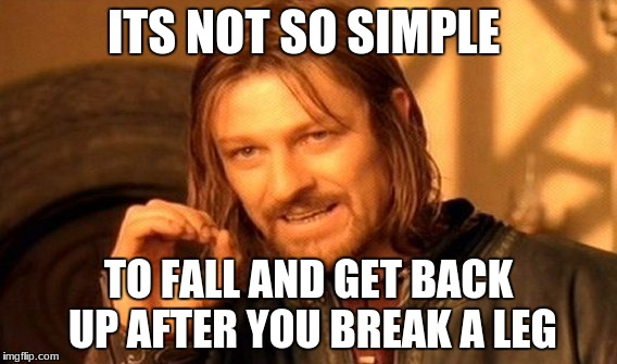 One Does Not Simply Meme | ITS NOT SO SIMPLE TO FALL AND GET BACK UP AFTER YOU BREAK A LEG | image tagged in memes,one does not simply | made w/ Imgflip meme maker