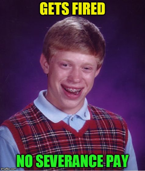 Bad Luck Brian Meme | GETS FIRED NO SEVERANCE PAY | image tagged in memes,bad luck brian | made w/ Imgflip meme maker