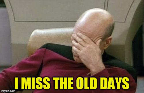 Captain Picard Facepalm Meme | I MISS THE OLD DAYS | image tagged in memes,captain picard facepalm | made w/ Imgflip meme maker