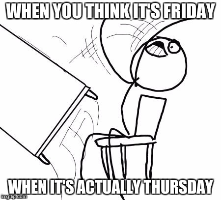 Table Flip Guy Meme | WHEN YOU THINK IT'S FRIDAY WHEN IT'S ACTUALLY THURSDAY | image tagged in memes,table flip guy | made w/ Imgflip meme maker