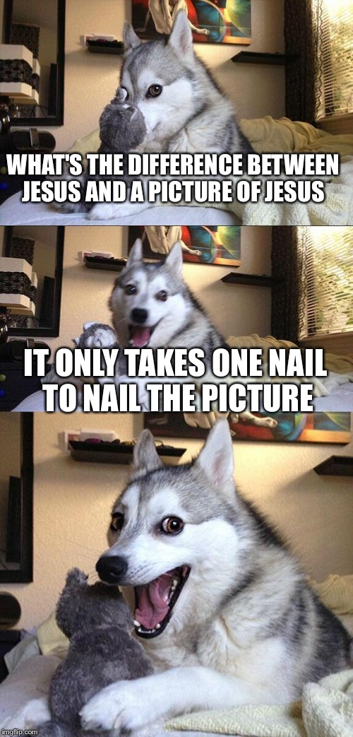 Bad Pun Dog Meme | WHAT'S THE DIFFERENCE BETWEEN JESUS AND A PICTURE OF JESUS IT ONLY TAKES ONE NAIL TO NAIL THE PICTURE | image tagged in memes,bad pun dog | made w/ Imgflip meme maker
