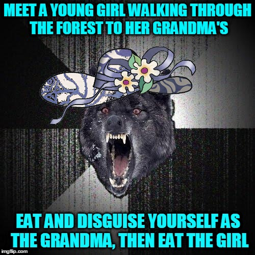 Insanity Grandma! Fairy Tale Week, a socrates & Red Riding Hood event, Feb 12-19. ʕ•́ᴥ•̀ʔっ | MEET A YOUNG GIRL WALKING THROUGH THE FOREST TO HER GRANDMA'S EAT AND DISGUISE YOURSELF AS THE GRANDMA, THEN EAT THE GIRL | image tagged in memes,insanity wolf,grandma,red riding hood,fairy tales,fairy tale week | made w/ Imgflip meme maker