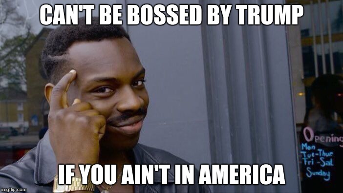 Roll Safe Think About It Meme | CAN'T BE BOSSED BY TRUMP IF YOU AIN'T IN AMERICA | image tagged in memes,roll safe think about it | made w/ Imgflip meme maker