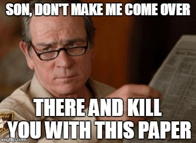 Tommy Lee Jones | SON, DON'T MAKE ME COME OVER THERE AND KILL YOU WITH THIS PAPER | image tagged in tommy lee jones | made w/ Imgflip meme maker