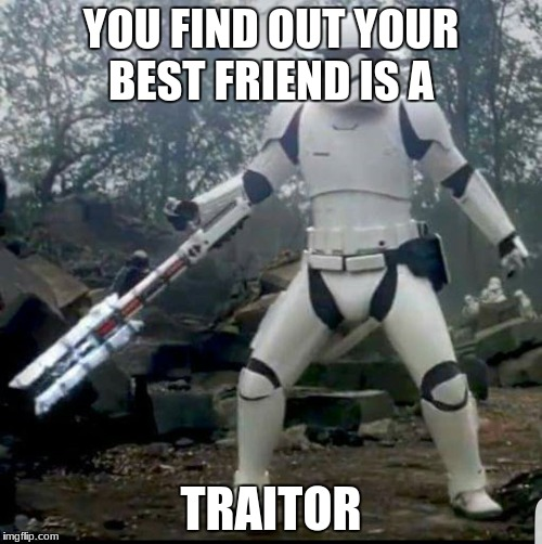 Storm Trooper Swordsman | YOU FIND OUT YOUR BEST FRIEND IS A TRAITOR | image tagged in storm trooper swordsman | made w/ Imgflip meme maker