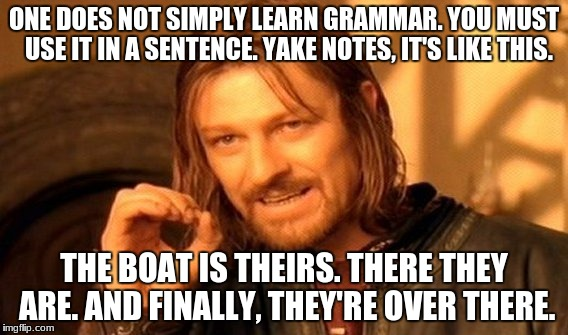 One Does Not Simply Meme | ONE DOES NOT SIMPLY LEARN GRAMMAR. YOU MUST  USE IT IN A SENTENCE. YAKE NOTES, IT'S LIKE THIS. THE BOAT IS THEIRS. THERE THEY ARE. AND FINAL | image tagged in memes,one does not simply | made w/ Imgflip meme maker