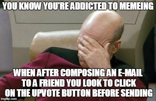 yes, that was me | YOU KNOW YOU'RE ADDICTED TO MEMEING WHEN AFTER COMPOSING AN E-MAIL TO A FRIEND YOU LOOK TO CLICK ON THE UPVOTE BUTTON BEFORE SENDING | image tagged in memes,captain picard facepalm,meme addict,imgflip | made w/ Imgflip meme maker