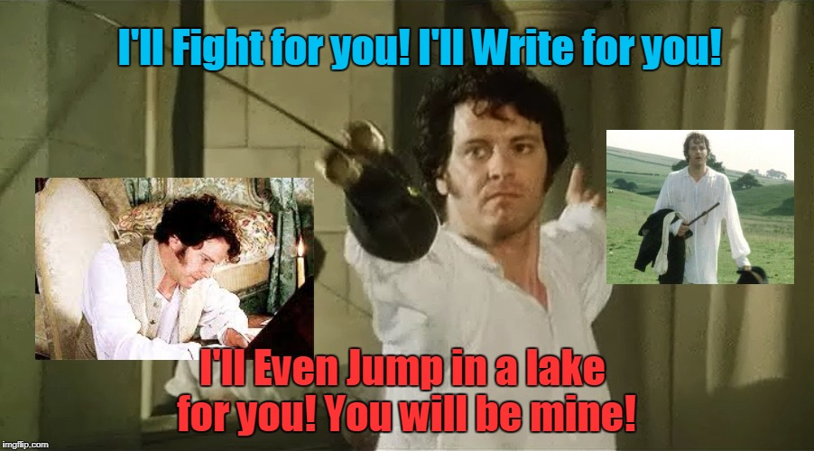 Pride and Prejudice | I'll Fight for you! I'll Write for you! I'll Even Jump in a lake for you! You will be mine! | image tagged in jane austen pride and prejudice | made w/ Imgflip meme maker