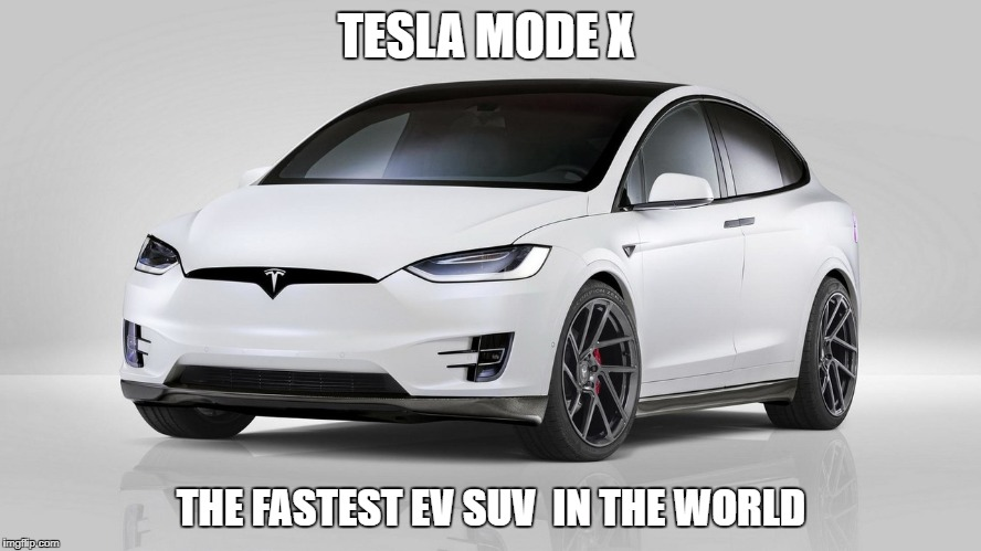 tesla  |  TESLA MODE X; THE FASTEST EV SUV  IN THE WORLD | image tagged in tesla mode x | made w/ Imgflip meme maker