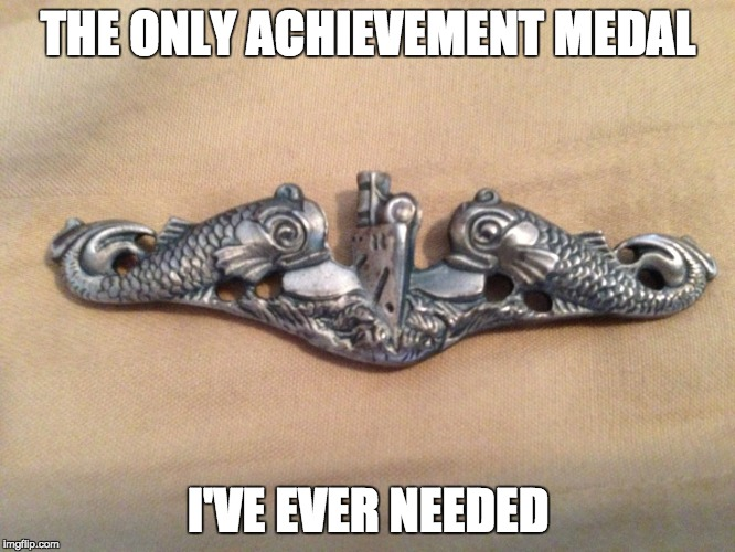 THE ONLY ACHIEVEMENT MEDAL I'VE EVER NEEDED | image tagged in enlisted submarine warfare dolphins | made w/ Imgflip meme maker